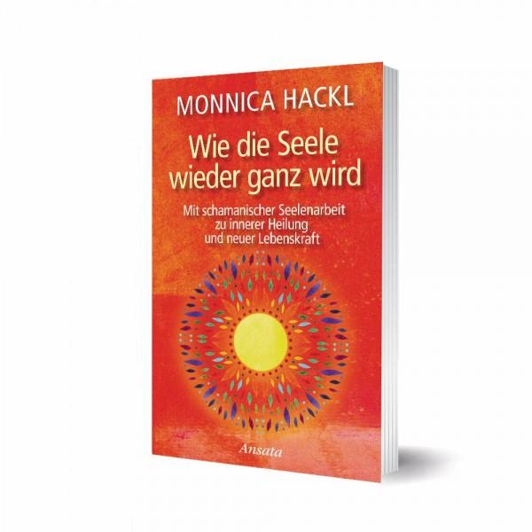 Wie die Seele wieder ganz wird - Monnica Hackl